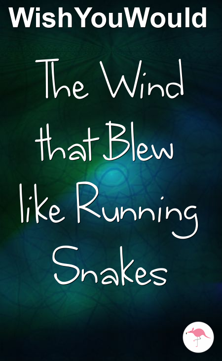 The Wind that Blew like Running Snakes